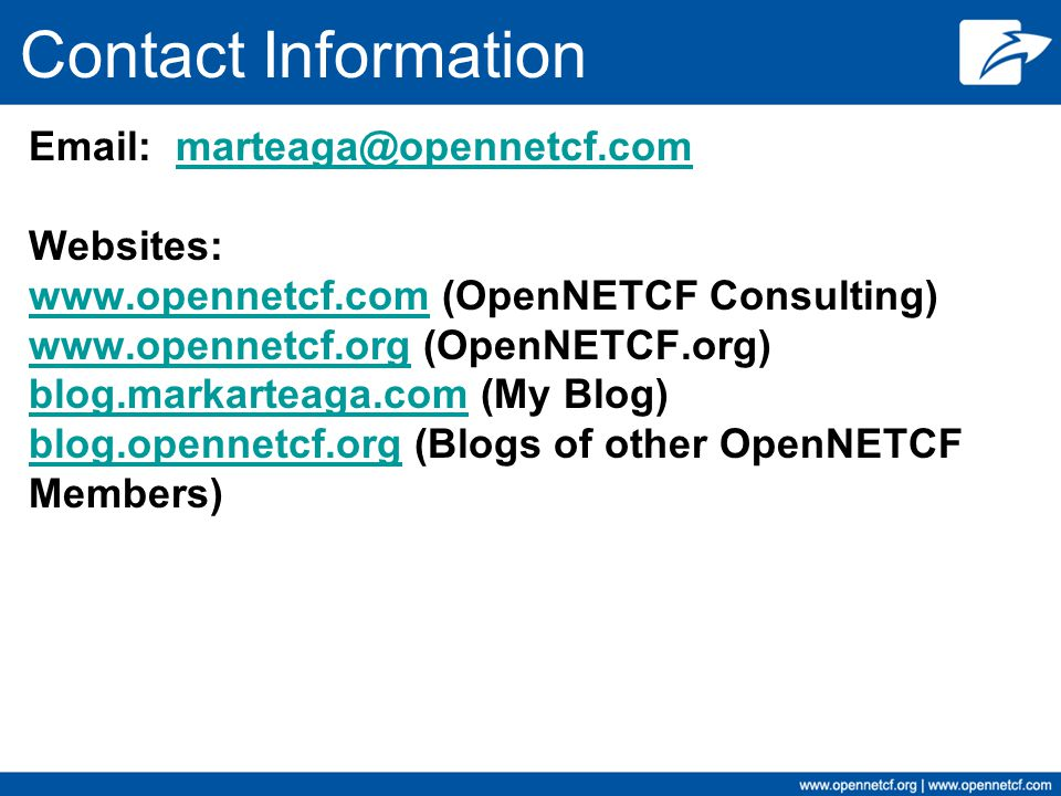 Contact Information Email: marteaga@opennetcf.com Websites: www.opennetcf.com (OpenNETCF Consulting) www.opennetcf.org (OpenNETCF.org) blog.markarteaga.com (My Blog) blog.opennetcf.org (Blogs of other OpenNETCF Members)marteaga@opennetcf.com www.opennetcf.com www.opennetcf.org blog.markarteaga.com blog.opennetcf.org