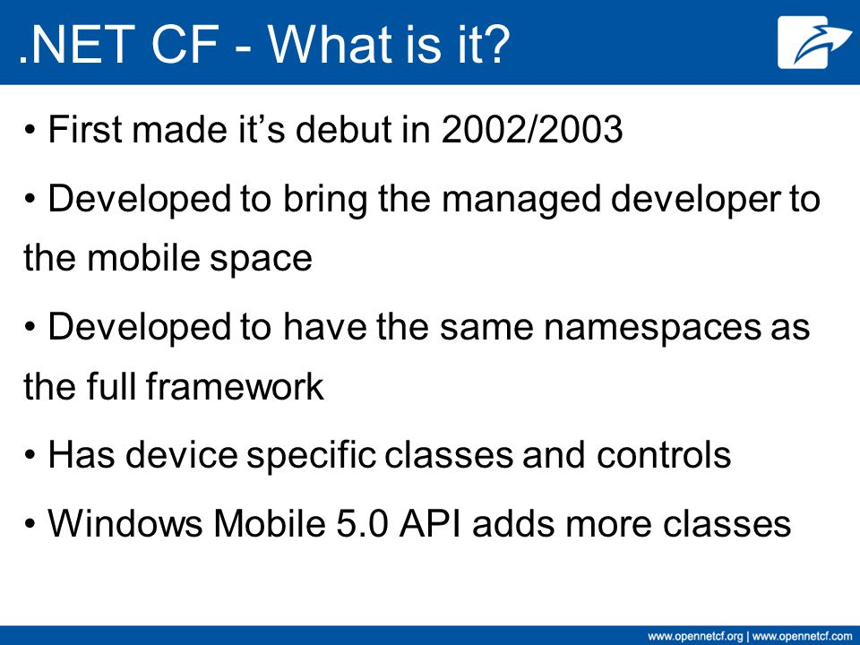 .NET CF - What is it? First made it's debut in 2002/2003 Developed to bring the managed developer to the mobile space Developed to have the same names