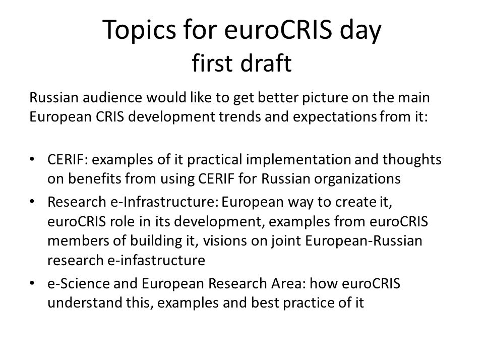 Topics for euroCRIS day first draft Russian audience would like to get better picture on the main European CRIS development trends and expectations from it: CERIF: examples of it practical implementation and thoughts on benefits from using CERIF for Russian organizations Research e-Infrastructure: European way to create it, euroCRIS role in its development, examples from euroCRIS members of building it, visions on joint European-Russian research e-infastructure e-Science and European Research Area: how euroCRIS understand this, examples and best practice of it