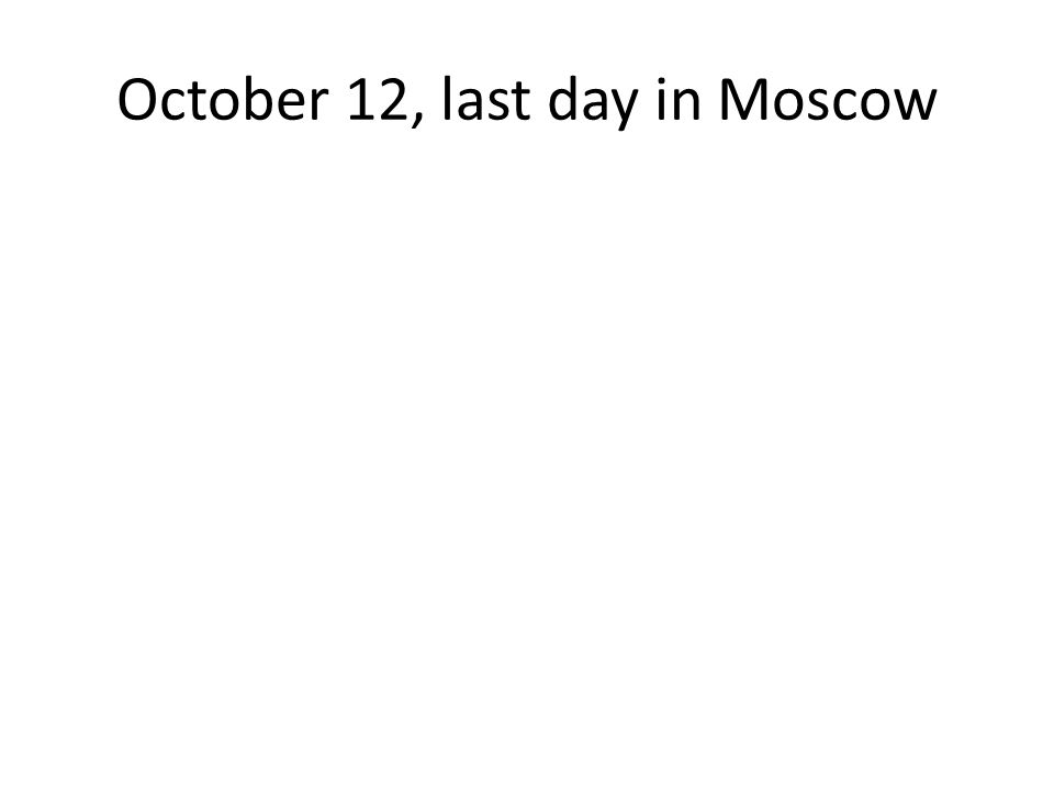 October 12, last day in Moscow