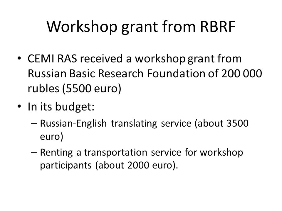 Workshop grant from RBRF CEMI RAS received a workshop grant from Russian Basic Research Foundation of 200 000 rubles (5500 euro) In its budget: – Russian-English translating service (about 3500 euro) – Renting a transportation service for workshop participants (about 2000 euro).