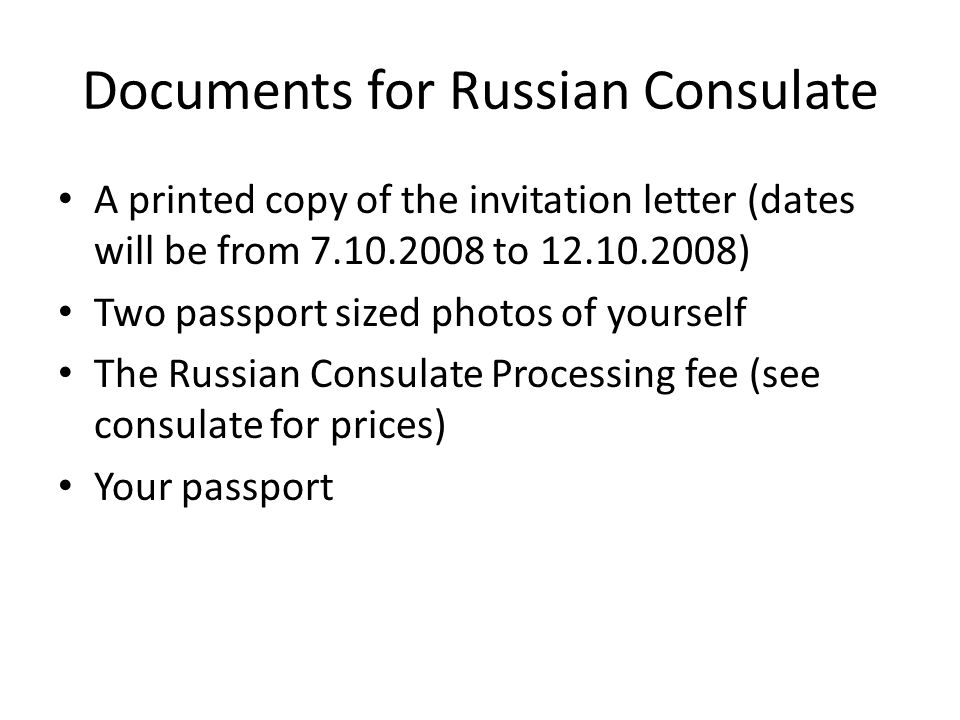 Documents for Russian Consulate A printed copy of the invitation letter (dates will be from 7.10.2008 to 12.10.2008) Two passport sized photos of yourself The Russian Consulate Processing fee (see consulate for prices) Your passport