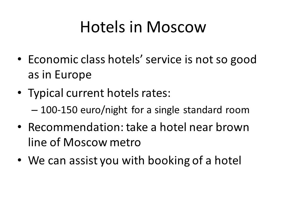 Hotels in Moscow Economic class hotels' service is not so good as in Europe Typical current hotels rates: – 100-150 euro/night for a single standard room Recommendation: take a hotel near brown line of Moscow metro We can assist you with booking of a hotel