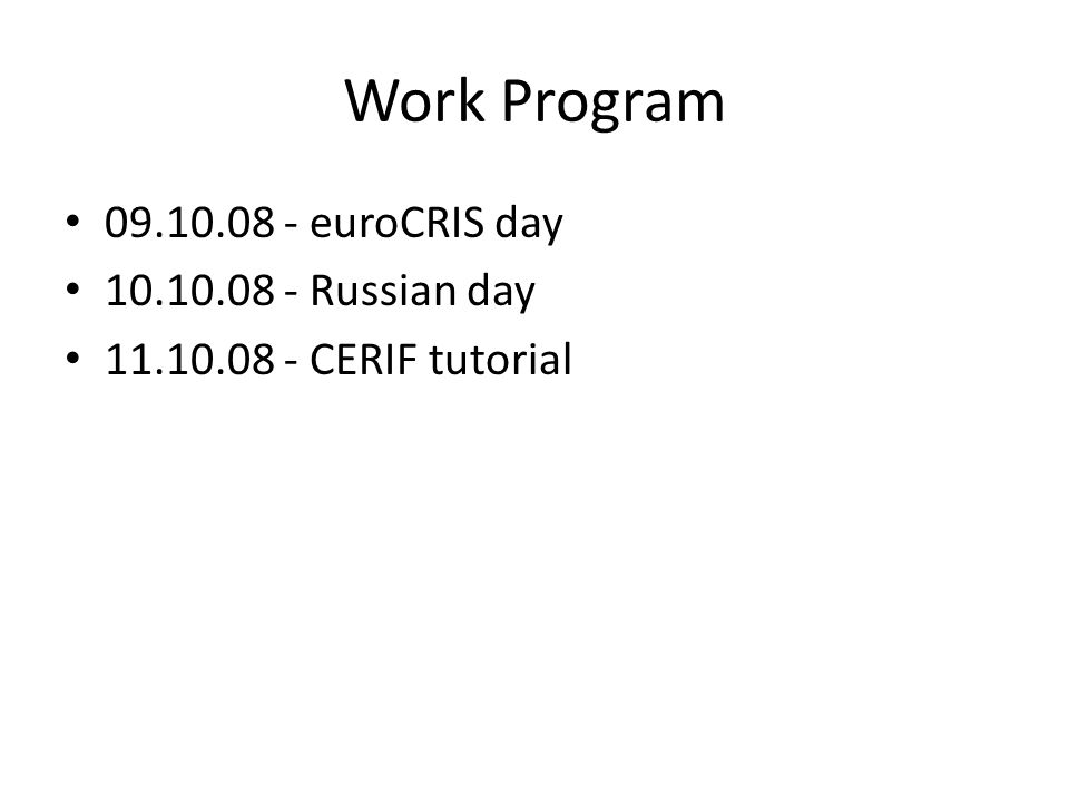 Work Program 09.10.08 - euroCRIS day 10.10.08 - Russian day 11.10.08 - CERIF tutorial