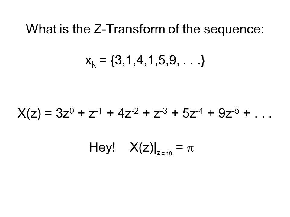 What is the Z-Transform of the sequence: x k = {3,1,4,1,5,9,...} X(z) = 3z 0 + z -1 + 4z -2 + z -3 + 5z -4 + 9z -5 +...
