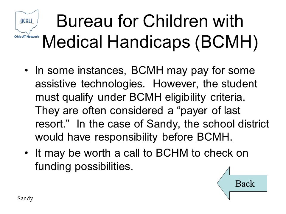 Bureau for Children with Medical Handicaps (BCMH) In some instances, BCMH may pay for some assistive technologies.