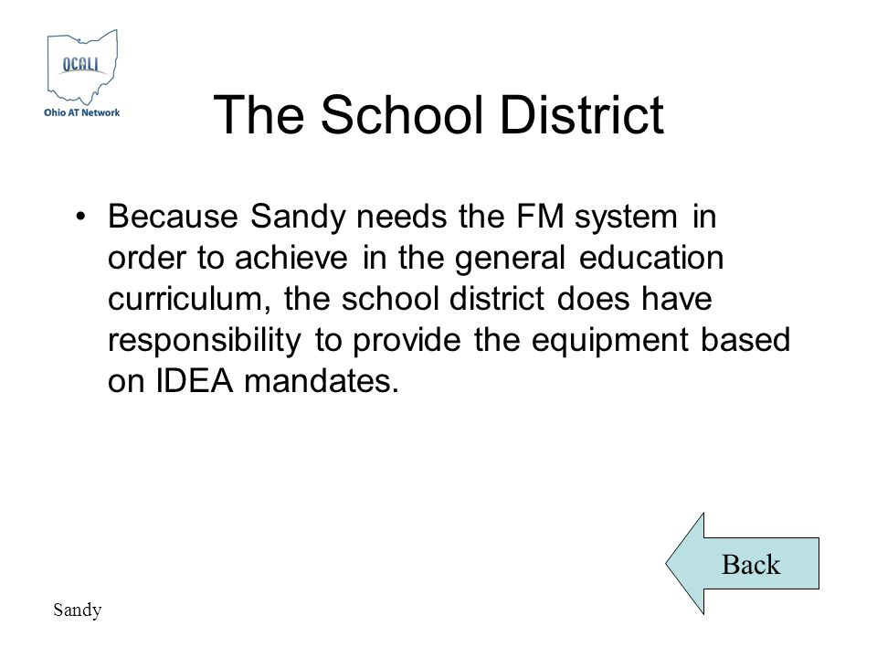 The School District Because Sandy needs the FM system in order to achieve in the general education curriculum, the school district does have responsibility to provide the equipment based on IDEA mandates.