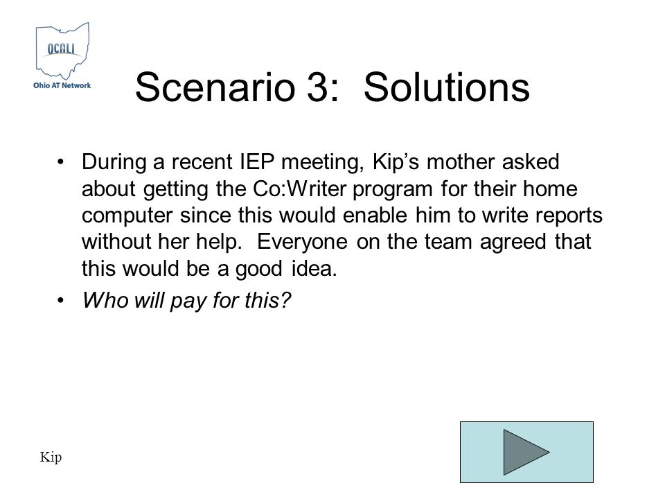 Scenario 3: Solutions During a recent IEP meeting, Kip's mother asked about getting the Co:Writer program for their home computer since this would enable him to write reports without her help.