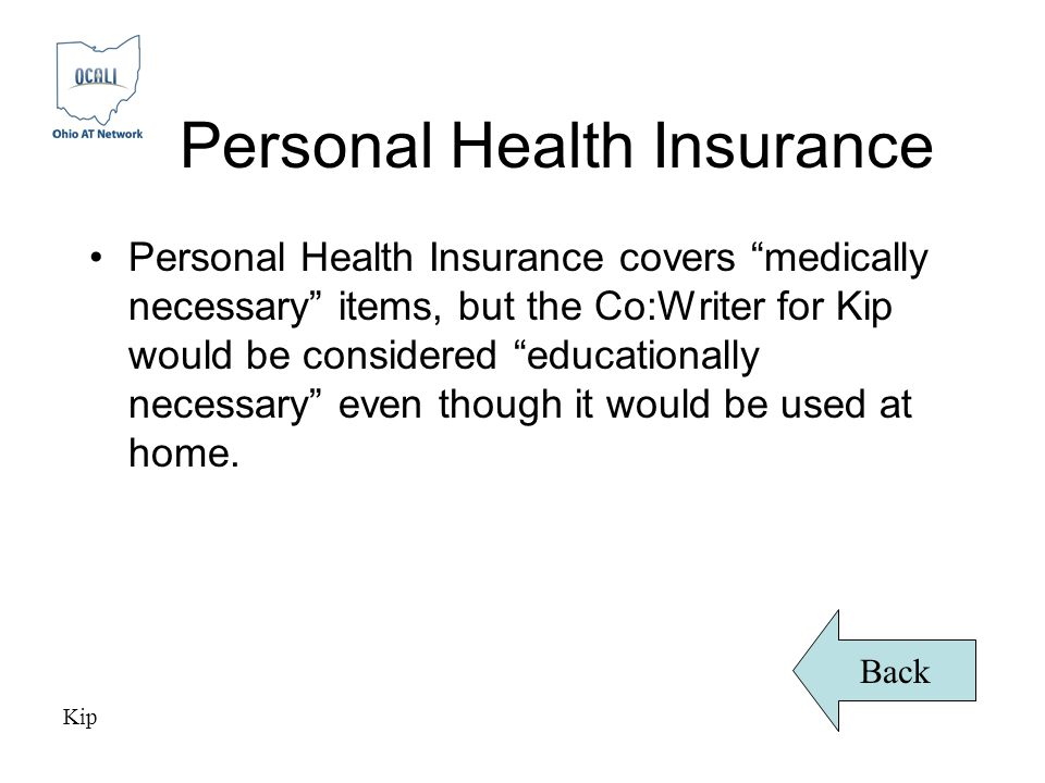 Personal Health Insurance Personal Health Insurance covers medically necessary items, but the Co:Writer for Kip would be considered educationally necessary even though it would be used at home.
