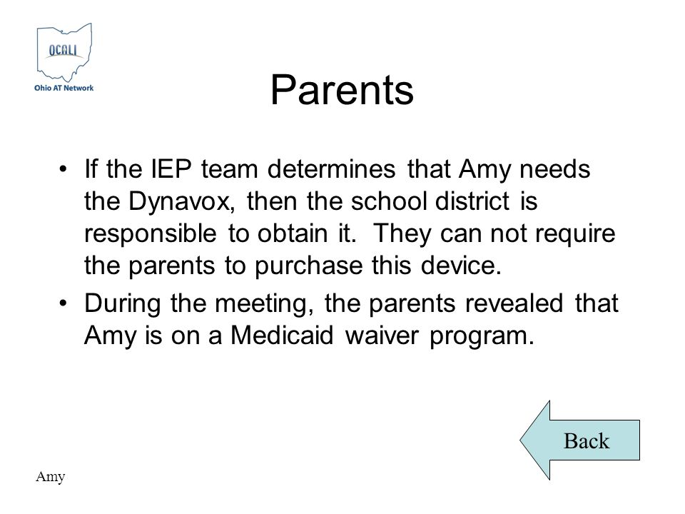 Parents If the IEP team determines that Amy needs the Dynavox, then the school district is responsible to obtain it.
