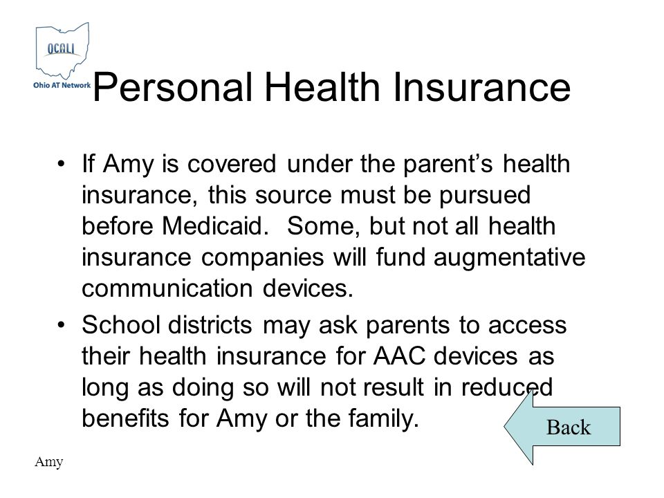 Personal Health Insurance If Amy is covered under the parent's health insurance, this source must be pursued before Medicaid.