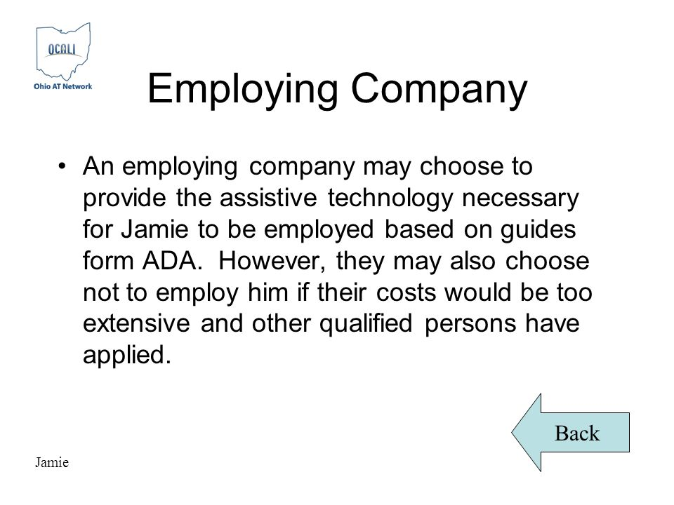 Employing Company An employing company may choose to provide the assistive technology necessary for Jamie to be employed based on guides form ADA.