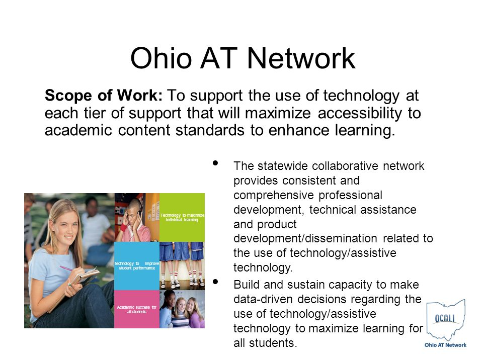 Ohio AT Network Scope of Work: To support the use of technology at each tier of support that will maximize accessibility to academic content standards to enhance learning.