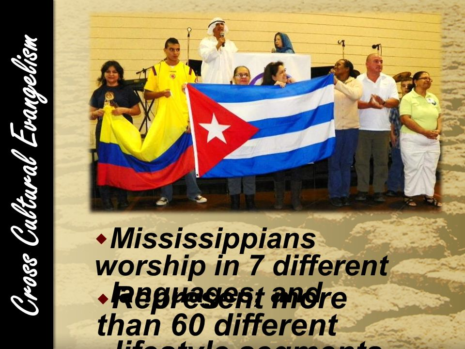 Cross Cultural Evangelism  Mississippians worship in 7 different languages, and  Represent more than 60 different lifestyle segments