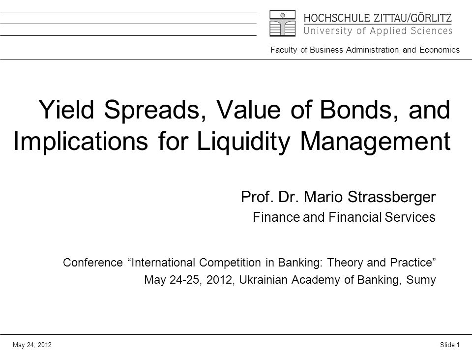 May 24, 2012 Faculty of Business Administration and Economics Yield Spreads, Value of Bonds, and Implications for Liquidity Management Prof.