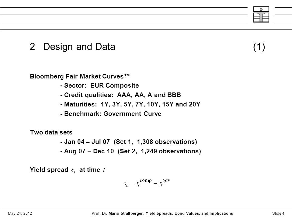 May 24, 2012 2 Design and Data (1) Bloomberg Fair Market Curves™ - Sector: EUR Composite - Credit qualities: AAA, AA, A and BBB - Maturities: 1Y, 3Y, 5Y, 7Y, 10Y, 15Y and 20Y - Benchmark: Government Curve Two data sets - Jan 04 – Jul 07 (Set 1, 1,308 observations) - Aug 07 – Dec 10 (Set 2, 1,249 observations) Yield spread at time Slide 4Prof.