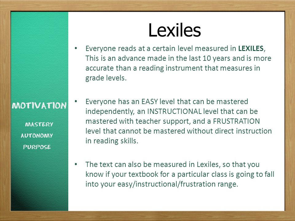Lexiles Everyone reads at a certain level measured in LEXILES, This is an advance made in the last 10 years and is more accurate than a reading instrument that measures in grade levels.