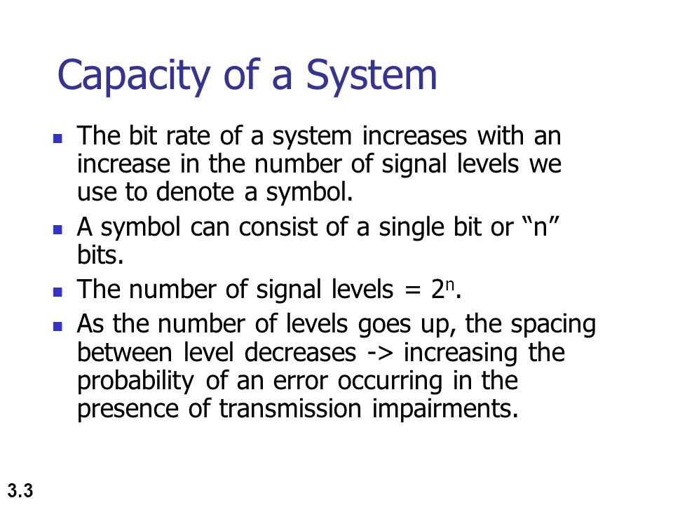 3.4 Nyquist Theorem Nyquist gives the upper bound for the bit rate of a transmission system by calculating the bit rate directly from the number of bits in a symbol (or signal levels) and the bandwidth of the system (assuming 2 symbols/per cycle and first harmonic).