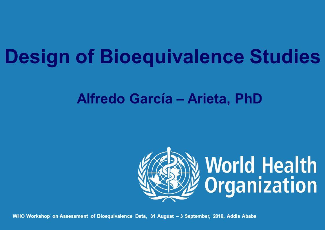 Alfredo García – Arieta, PhD WHO Workshop on Assessment of Bioequivalence Data, 31 August – 3 September, 2010, Addis Ababa Design of Bioequivalence Studies