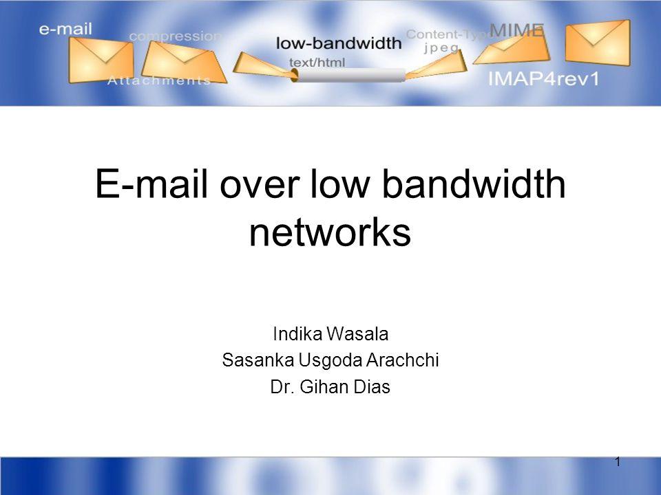 1 E-mail over low bandwidth networks Indika Wasala Sasanka Usgoda Arachchi Dr. Gihan Dias