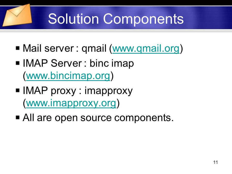 11 Solution Components Mail server : qmail (  IMAP Server : binc imap (  IMAP proxy : imapproxy (  All are open source components.