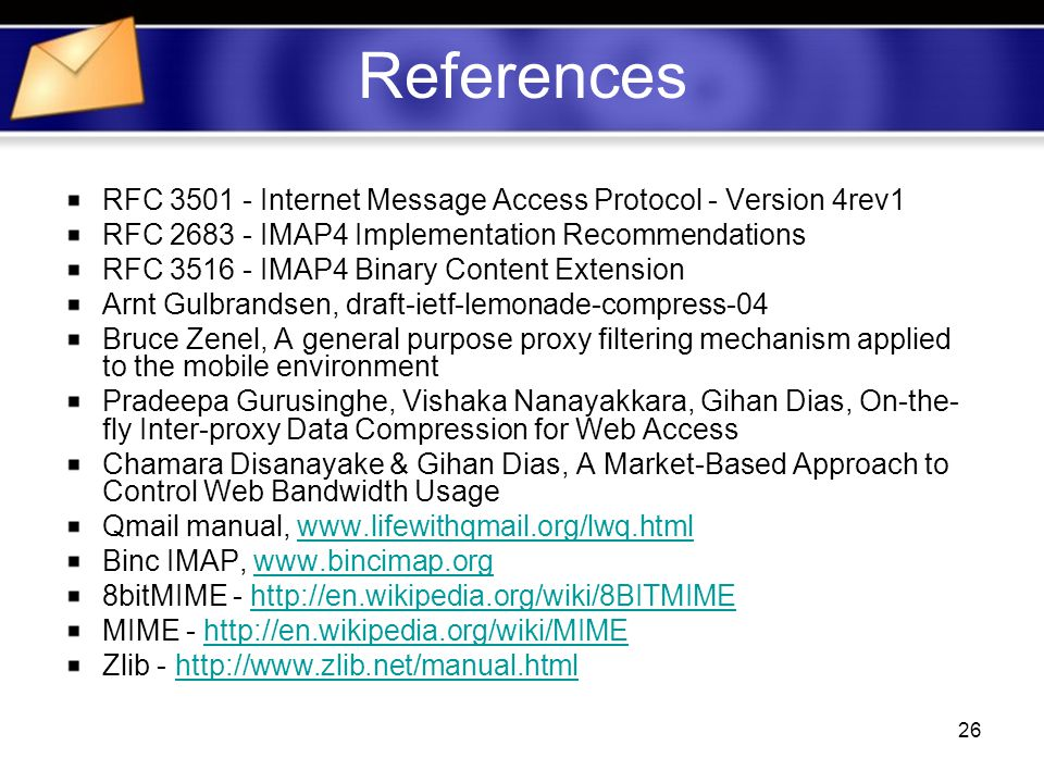 26 References RFC Internet Message Access Protocol - Version 4rev1 RFC IMAP4 Implementation Recommendations RFC IMAP4 Binary Content Extension Arnt Gulbrandsen, draft-ietf-lemonade-compress-04 Bruce Zenel, A general purpose proxy filtering mechanism applied to the mobile environment Pradeepa Gurusinghe, Vishaka Nanayakkara, Gihan Dias, On-the- fly Inter-proxy Data Compression for Web Access Chamara Disanayake & Gihan Dias, A Market-Based Approach to Control Web Bandwidth Usage Qmail manual,   Binc IMAP,   8bitMIME -   MIME -   Zlib -