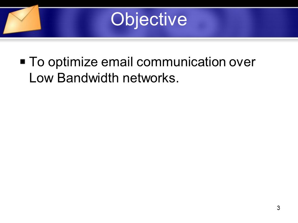 3 Objective To optimize  communication over Low Bandwidth networks.