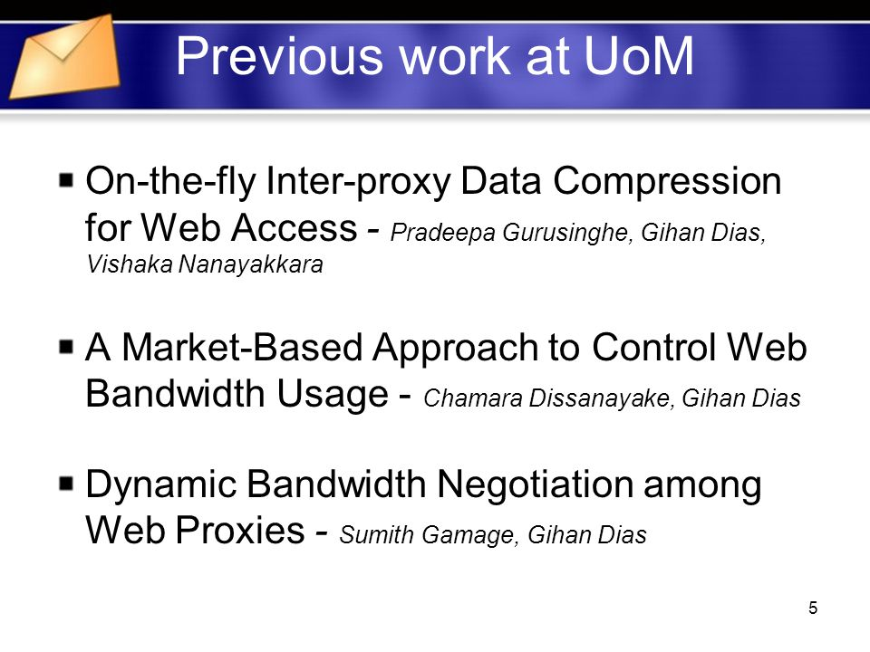 5 Previous work at UoM On-the-fly Inter-proxy Data Compression for Web Access - Pradeepa Gurusinghe, Gihan Dias, Vishaka Nanayakkara A Market-Based Approach to Control Web Bandwidth Usage - Chamara Dissanayake, Gihan Dias Dynamic Bandwidth Negotiation among Web Proxies - Sumith Gamage, Gihan Dias