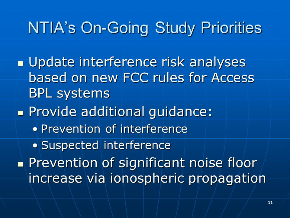 11 NTIA's On-Going Study Priorities Update interference risk analyses based on new FCC rules for Access BPL systems Update interference risk analyses based on new FCC rules for Access BPL systems Provide additional guidance: Provide additional guidance: Prevention of interferencePrevention of interference Suspected interferenceSuspected interference Prevention of significant noise floor increase via ionospheric propagation Prevention of significant noise floor increase via ionospheric propagation