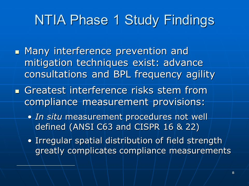 8 NTIA Phase 1 Study Findings Many interference prevention and mitigation techniques exist: advance consultations and BPL frequency agility Many interference prevention and mitigation techniques exist: advance consultations and BPL frequency agility Greatest interference risks stem from compliance measurement provisions: Greatest interference risks stem from compliance measurement provisions: In situ measurement procedures not well defined (ANSI C63 and CISPR 16 & 22)In situ measurement procedures not well defined (ANSI C63 and CISPR 16 & 22) Irregular spatial distribution of field strength greatly complicates compliance measurementsIrregular spatial distribution of field strength greatly complicates compliance measurements