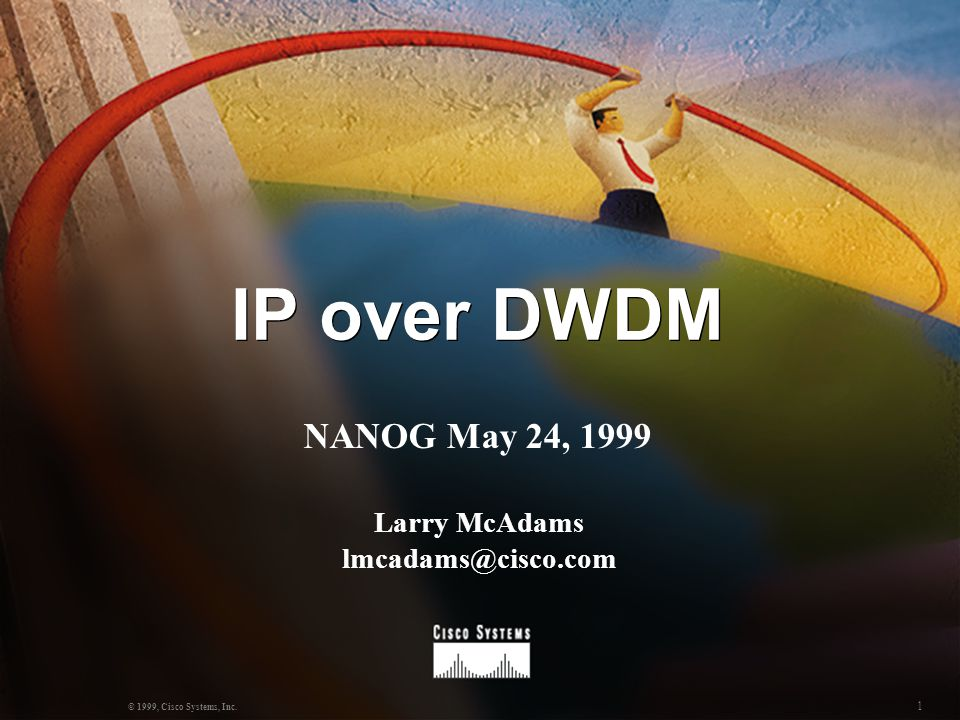 1 © 1999, Cisco Systems, Inc. IP over DWDM NANOG May 24, 1999 Larry McAdams lmcadams@cisco.com