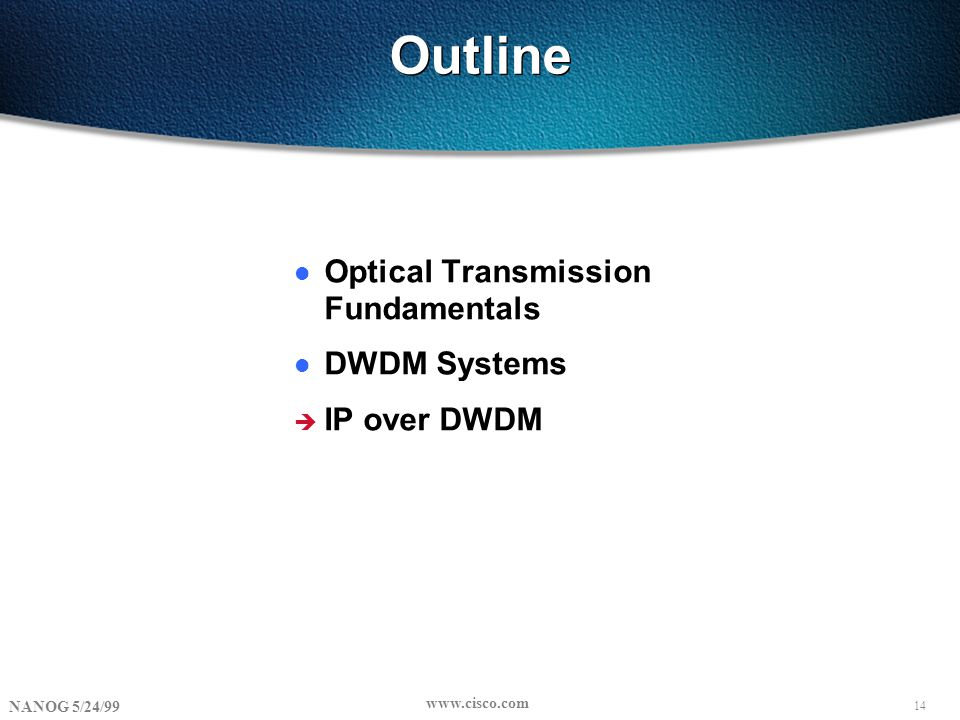 14 NANOG 5/24/99 www.cisco.com Outline l Optical Transmission Fundamentals l DWDM Systems è IP over DWDM