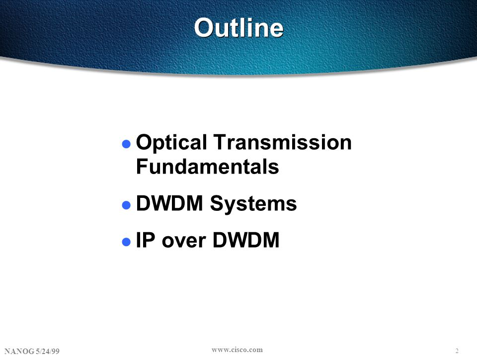 2 NANOG 5/24/99 www.cisco.com Outline l Optical Transmission Fundamentals l DWDM Systems l IP over DWDM
