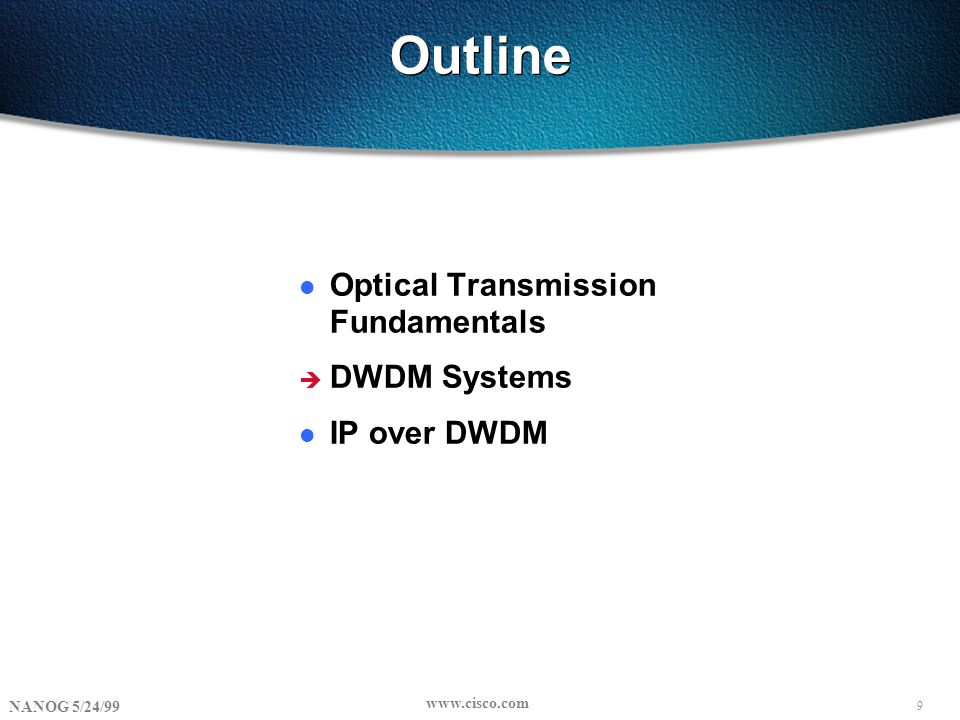 9 NANOG 5/24/99 www.cisco.com Outline l Optical Transmission Fundamentals è DWDM Systems l IP over DWDM