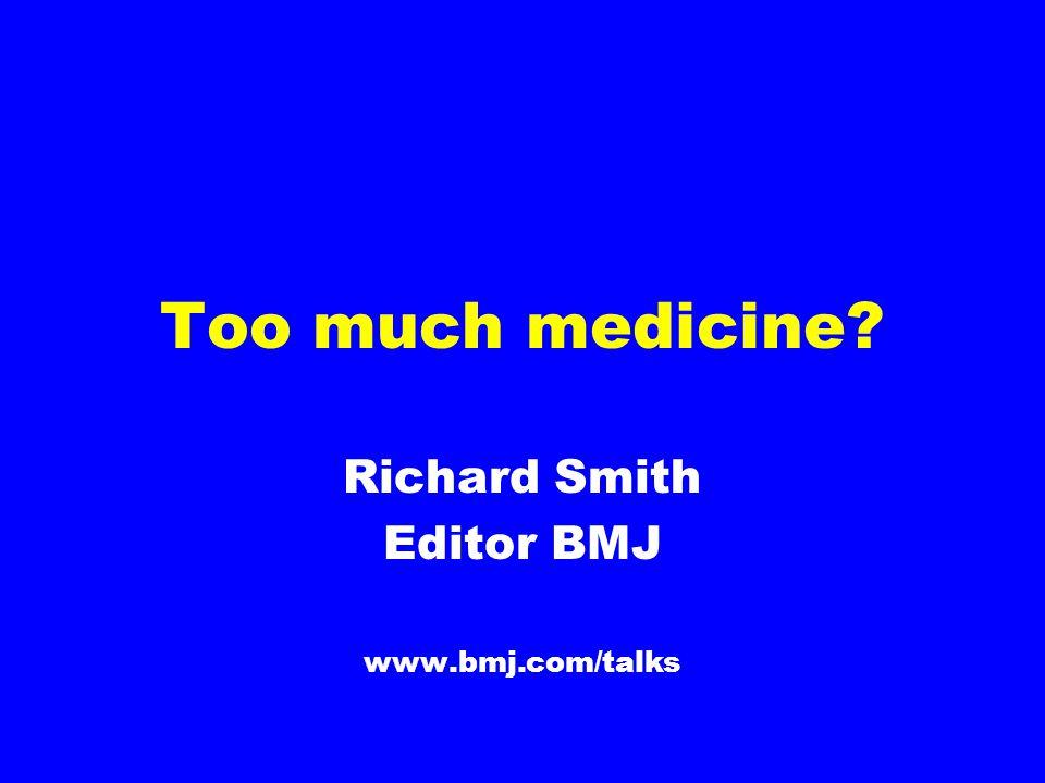 Too much medicine? Richard Smith Editor BMJ www.bmj.com/talks