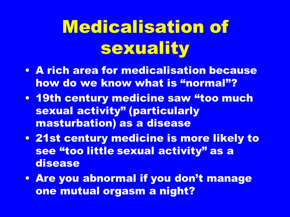 """Medicalisation of sexuality A rich area for medicalisation because how do we know what is """"normal""""? 19th century medicine saw """"too much sexual activit"""