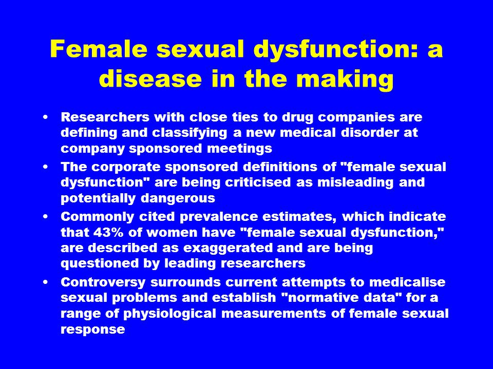 Female sexual dysfunction: a disease in the making Researchers with close ties to drug companies are defining and classifying a new medical disorder a