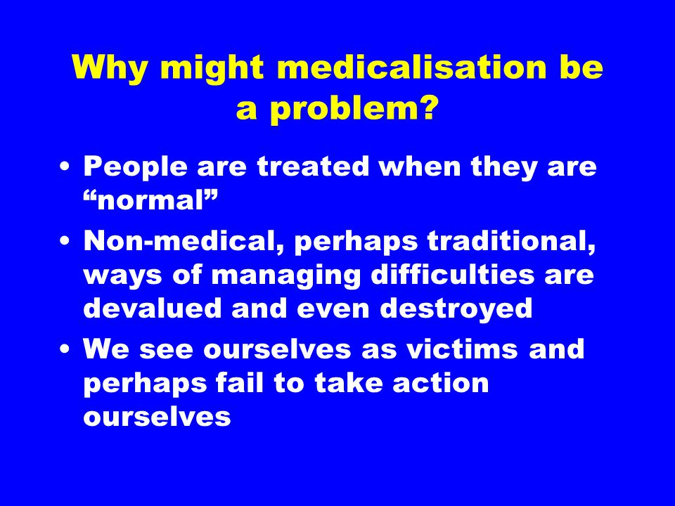 """Why might medicalisation be a problem? People are treated when they are """"normal"""" Non-medical, perhaps traditional, ways of managing difficulties are d"""