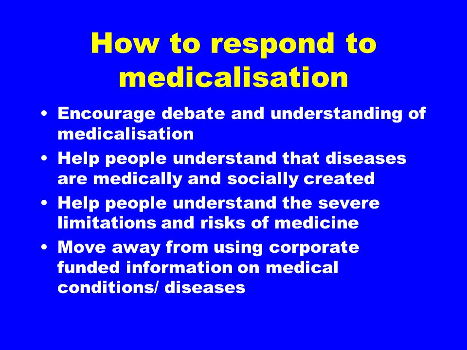 How to respond to medicalisation Encourage debate and understanding of medicalisation Help people understand that diseases are medically and socially