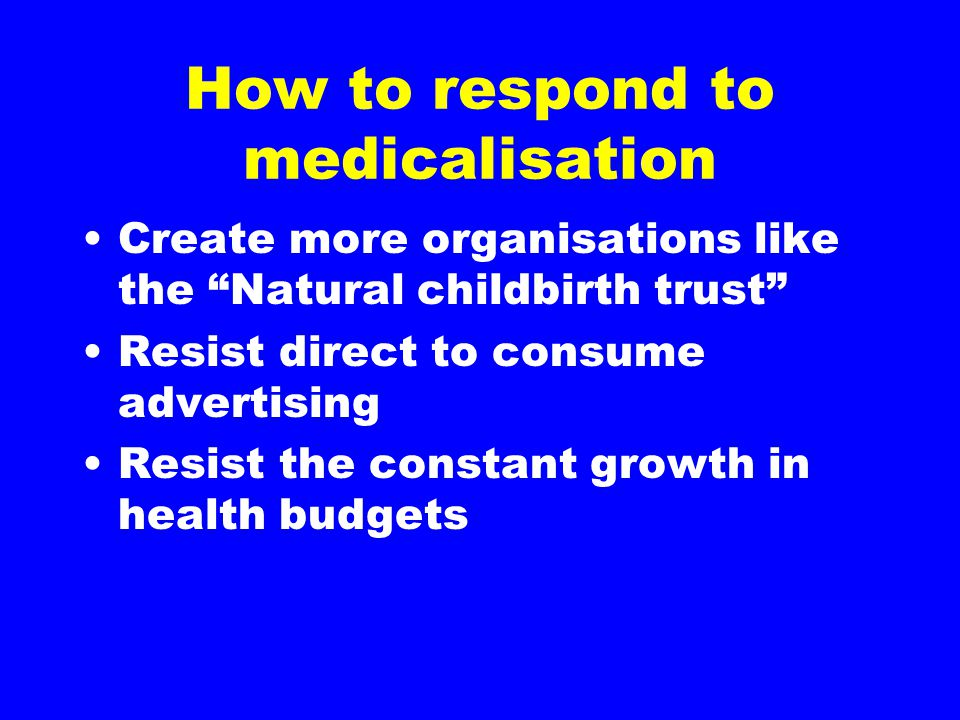 """How to respond to medicalisation Create more organisations like the """"Natural childbirth trust"""" Resist direct to consume advertising Resist the constan"""