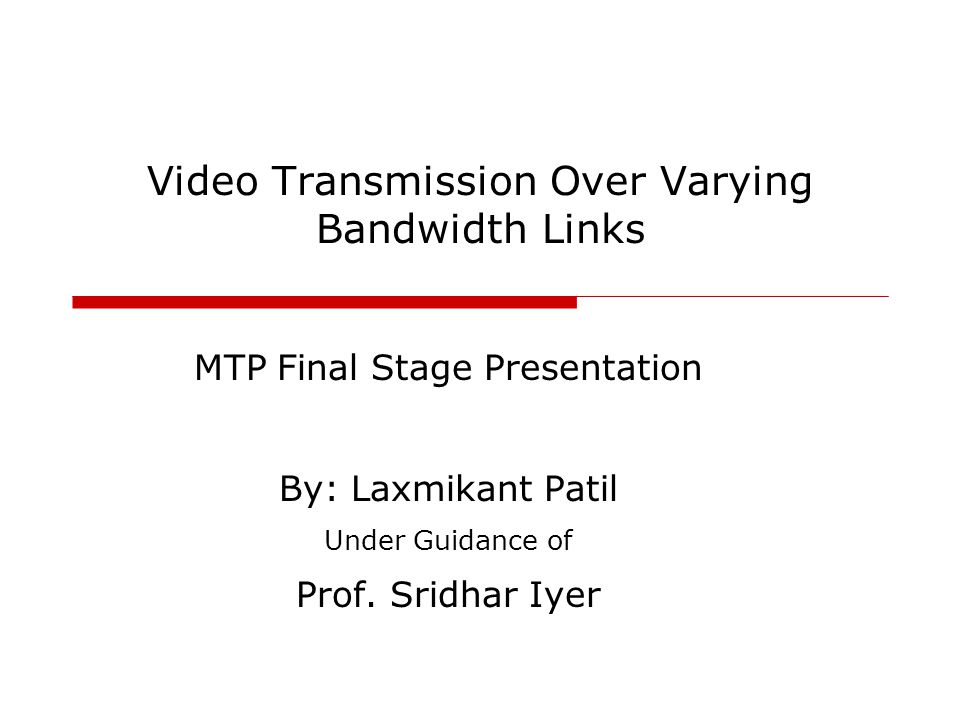 Video Transmission Over Varying Bandwidth Links MTP Final Stage Presentation By: Laxmikant Patil Under Guidance of Prof.