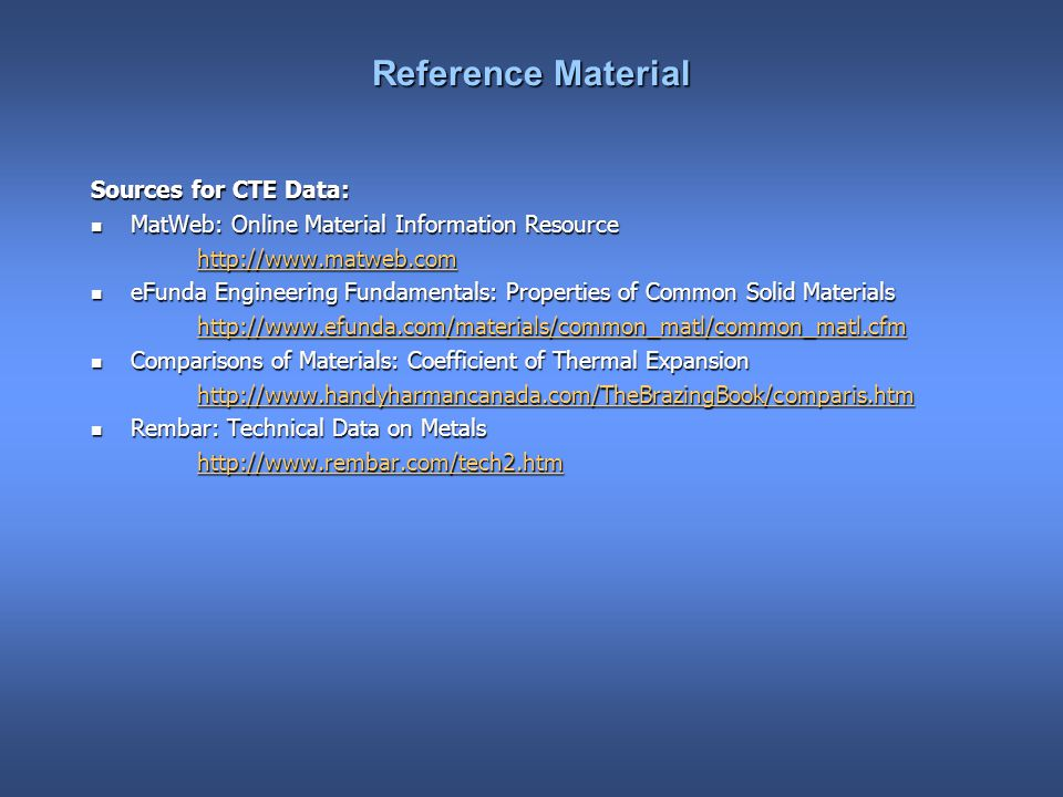 Reference Material Sources for CTE Data: MatWeb: Online Material Information Resource MatWeb: Online Material Information Resource http://www.matweb.com eFunda Engineering Fundamentals: Properties of Common Solid Materials eFunda Engineering Fundamentals: Properties of Common Solid Materials http://www.efunda.com/materials/common_matl/common_matl.cfm Comparisons of Materials: Coefficient of Thermal Expansion Comparisons of Materials: Coefficient of Thermal Expansion http://www.handyharmancanada.com/TheBrazingBook/comparis.htm Rembar: Technical Data on Metals Rembar: Technical Data on Metals http://www.rembar.com/tech2.htm