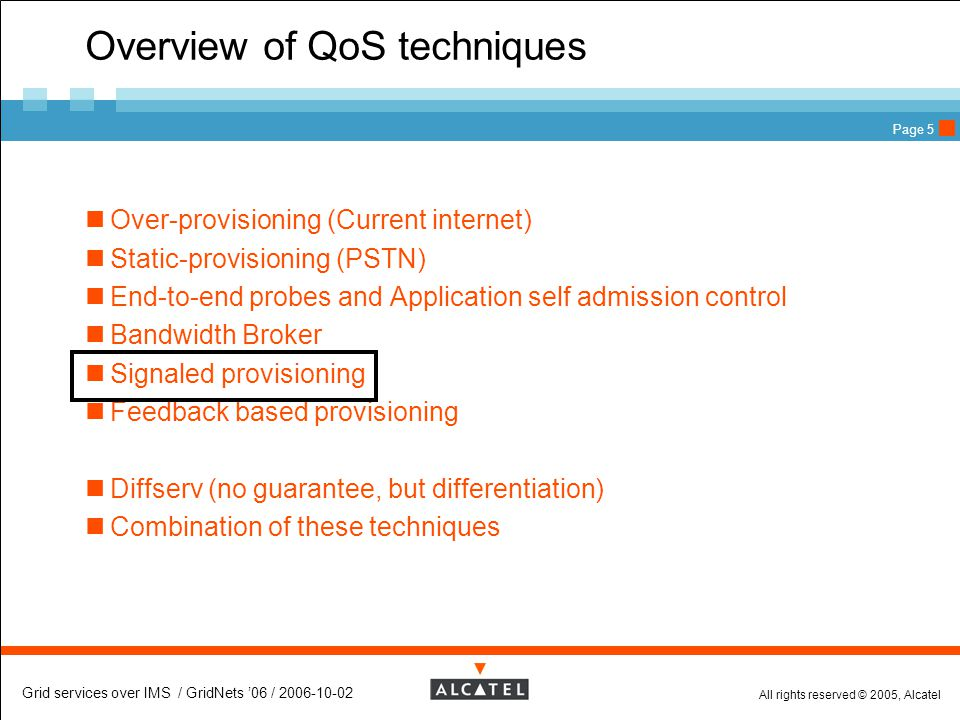 All rights reserved © 2005, Alcatel Grid services over IMS / GridNets '06 / 2006-10-02 Page 5 Overview of QoS techniques Over-provisioning (Current internet) Static-provisioning (PSTN) End-to-end probes and Application self admission control Bandwidth Broker Signaled provisioning Feedback based provisioning Diffserv (no guarantee, but differentiation) Combination of these techniques