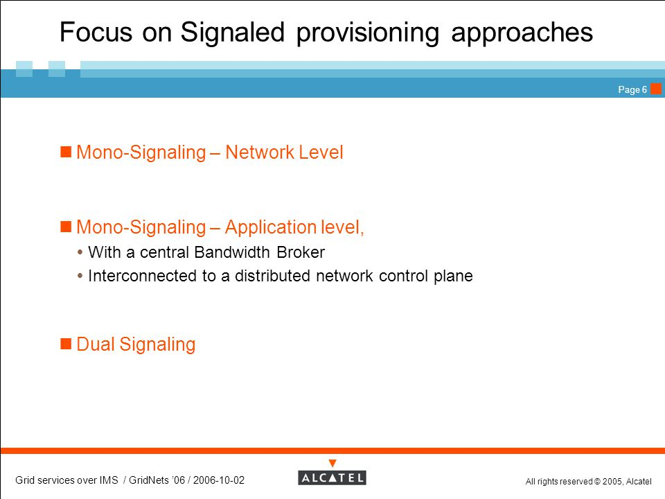 All rights reserved © 2005, Alcatel Grid services over IMS / GridNets '06 / 2006-10-02 Page 6 Focus on Signaled provisioning approaches Mono-Signaling – Network Level Mono-Signaling – Application level,  With a central Bandwidth Broker  Interconnected to a distributed network control plane Dual Signaling