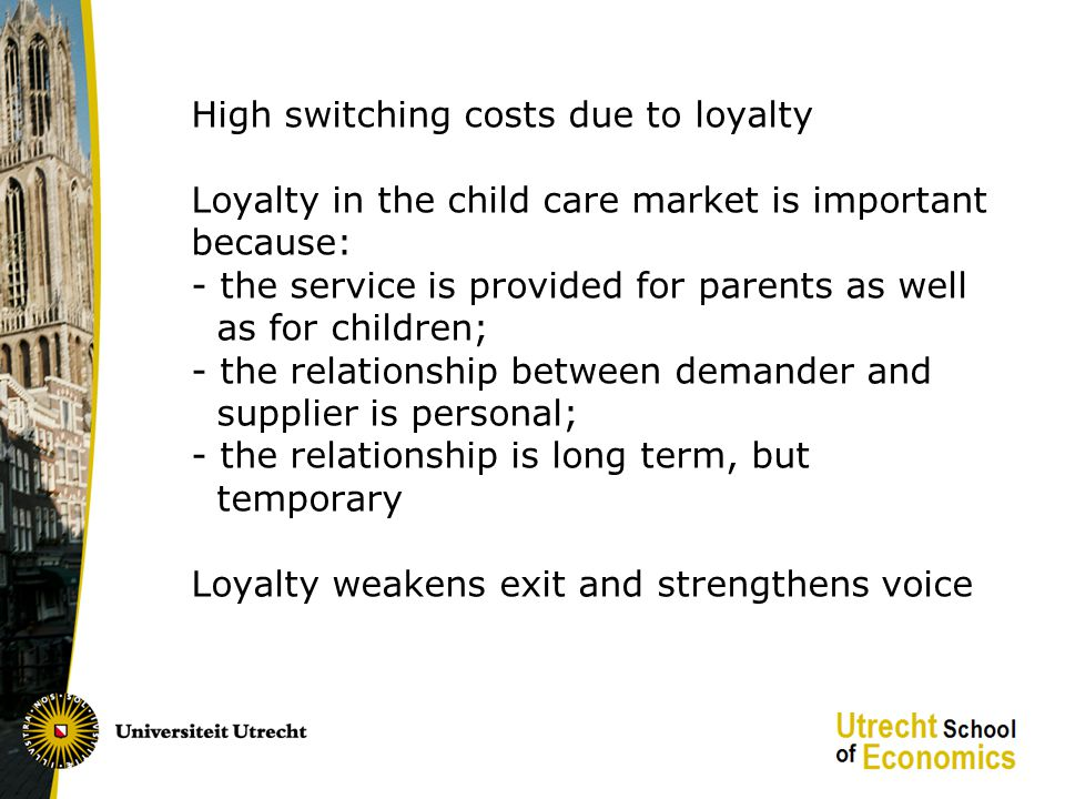 High switching costs due to loyalty Loyalty in the child care market is important because: - the service is provided for parents as well as for children; - the relationship between demander and supplier is personal; - the relationship is long term, but temporary Loyalty weakens exit and strengthens voice