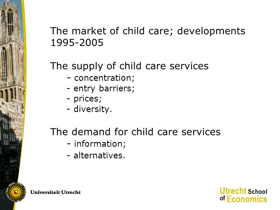 The market of child care; developments 1995-2005 The supply of child care services - concentration; - entry barriers; - prices; - diversity.