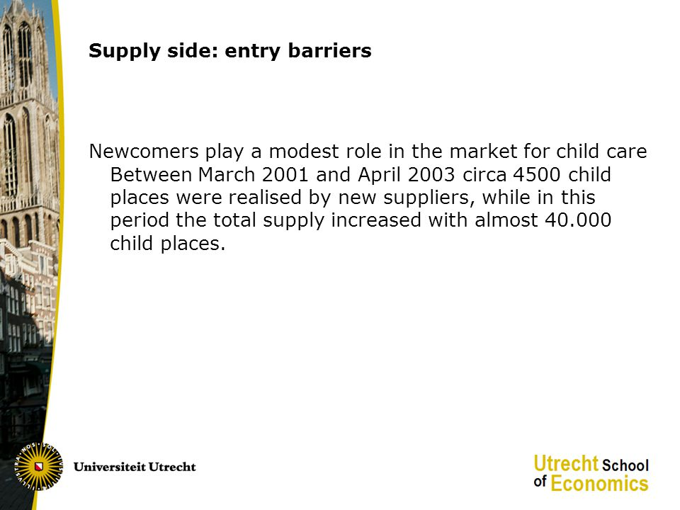 Supply side: entry barriers Newcomers play a modest role in the market for child care Between March 2001 and April 2003 circa 4500 child places were realised by new suppliers, while in this period the total supply increased with almost 40.000 child places.