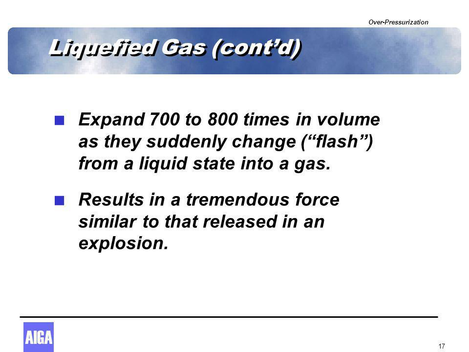 Over-Pressurization 17 Liquefied Gas (cont'd)  Expand 700 to 800 times in volume as they suddenly change ( flash ) from a liquid state into a gas.