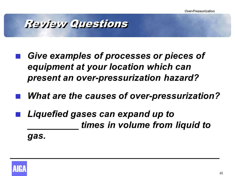 Over-Pressurization 46 Review Questions  Give examples of processes or pieces of equipment at your location which can present an over-pressurization