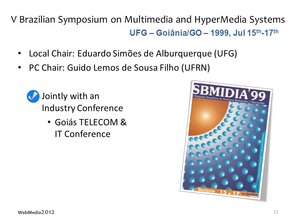 V Brazilian Symposium on Multimedia and HyperMedia Systems Local Chair: Eduardo Simões de Alburquerque (UFG) PC Chair: Guido Lemos de Sousa Filho (UFRN) – Jointly with an Industry Conference Goiás TELECOM & IT Conference UFG – Goiânia/GO – 1999, Jul 15 th -17 th 11 WebMedia 2012